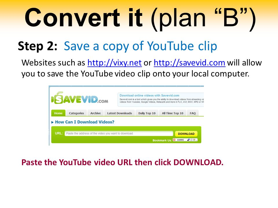 Convert it (plan B ) Step 2: Save a copy of YouTube clip Websites such as http://vixy.net or http://savevid.com will allow you to save the YouTube video clip onto your local computer.http://vixy.nethttp://savevid.com Paste the YouTube video URL then click DOWNLOAD.