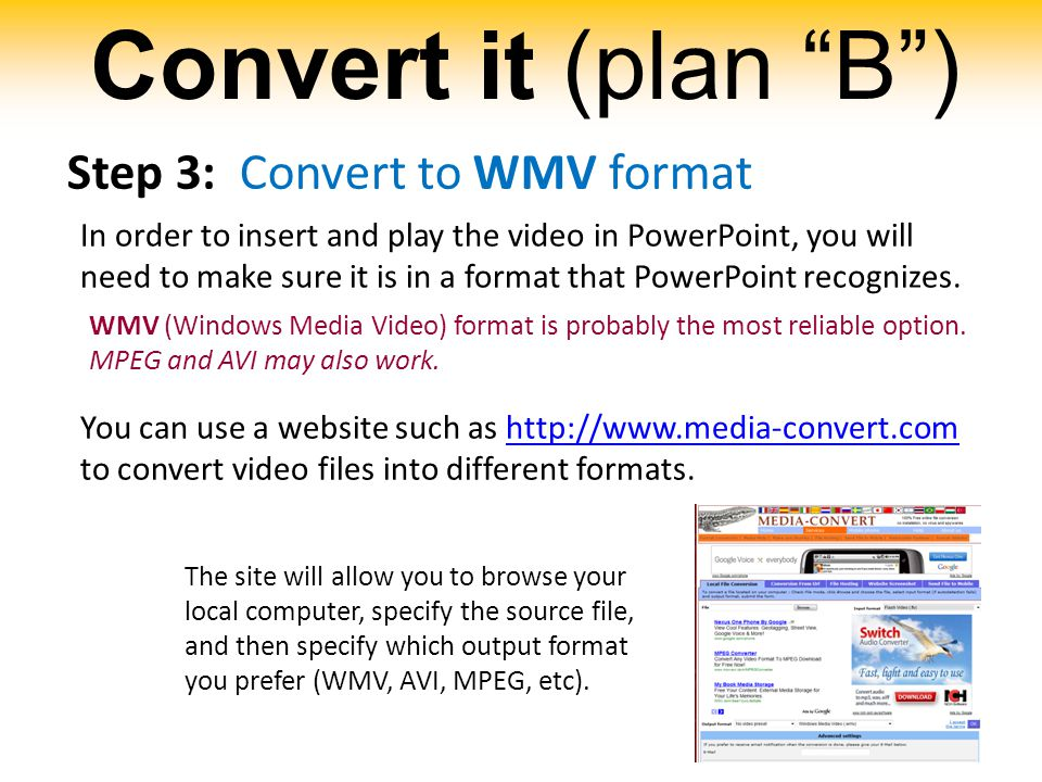 Convert it (plan B ) Step 3: Convert to WMV format In order to insert and play the video in PowerPoint, you will need to make sure it is in a format that PowerPoint recognizes.