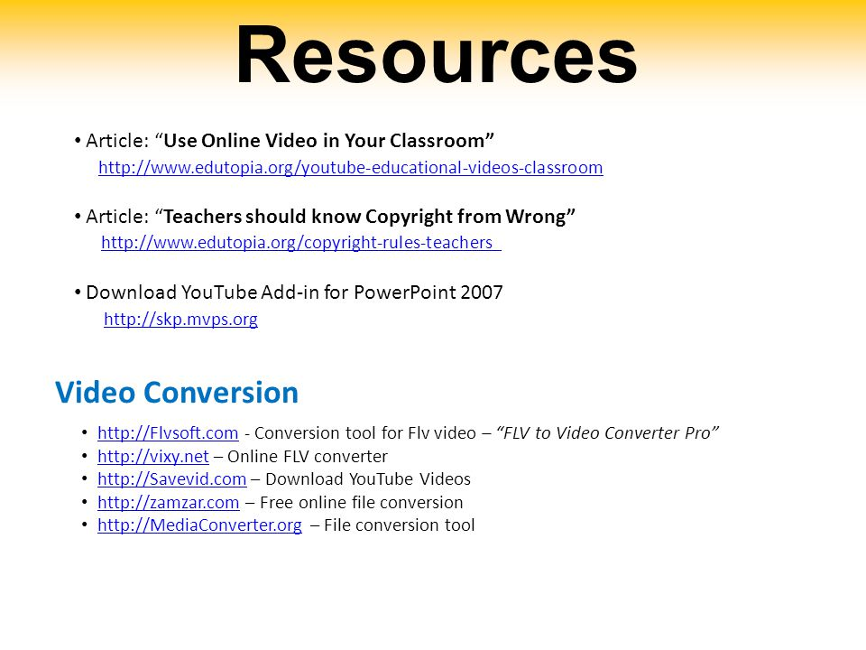 Resources Article: Use Online Video in Your Classroom http://www.edutopia.org/youtube-educational-videos-classroom Article: Teachers should know Copyright from Wrong http://www.edutopia.org/copyright-rules-teachershttp://www.edutopia.org/copyright-rules-teachers Download YouTube Add-in for PowerPoint 2007 http://skp.mvps.org http://skp.mvps.org Video Conversion http://Flvsoft.com - Conversion tool for Flv video – FLV to Video Converter Pro http://Flvsoft.com http://vixy.net – Online FLV converterhttp://vixy.net http://Savevid.com – Download YouTube Videoshttp://Savevid.com http://zamzar.com – Free online file conversionhttp://zamzar.com http://MediaConverter.org – File conversion toolhttp://MediaConverter.org