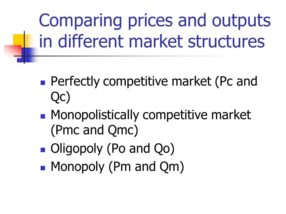 Comparing prices and outputs in different market structures Perfectly competitive market (Pc and Qc) Monopolistically competitive market (Pmc and Qmc) Oligopoly (Po and Qo) Monopoly (Pm and Qm)