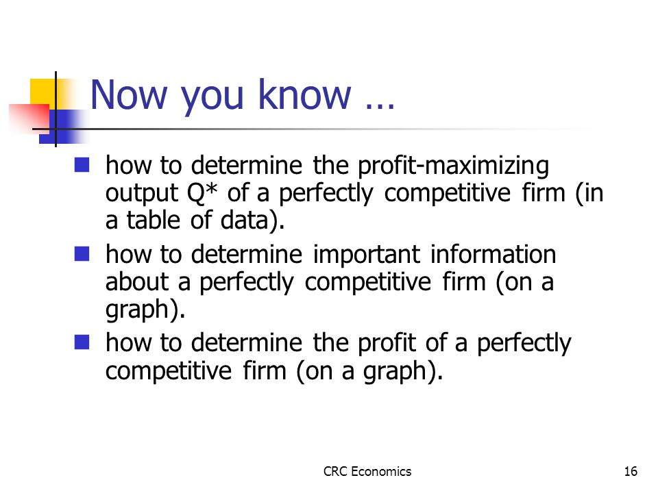 CRC Economics16 Now you know … how to determine the profit-maximizing output Q* of a perfectly competitive firm (in a table of data).