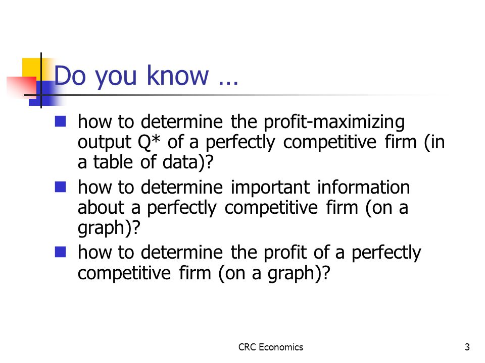 CRC Economics3 Do you know … how to determine the profit-maximizing output Q* of a perfectly competitive firm (in a table of data).