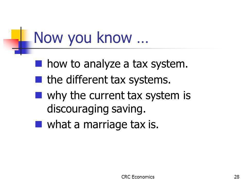 CRC Economics28 Now you know … how to analyze a tax system.