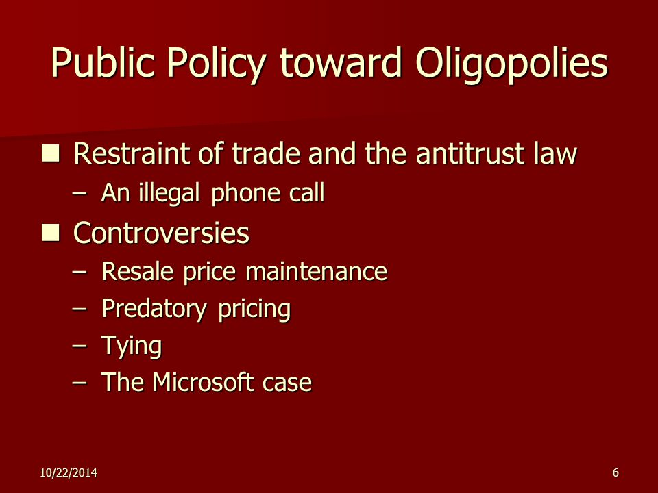 10/22/20146 Public Policy toward Oligopolies Restraint of trade and the antitrust law Restraint of trade and the antitrust law – An illegal phone call Controversies Controversies – Resale price maintenance – Predatory pricing – Tying – The Microsoft case