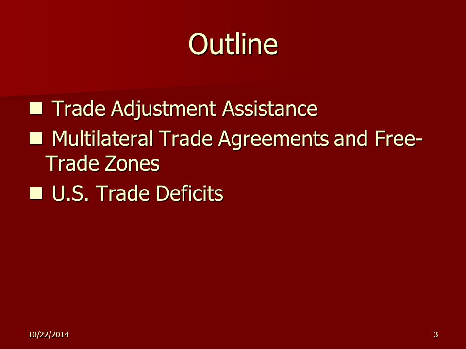 10/22/20143 Outline Trade Adjustment Assistance Trade Adjustment Assistance Multilateral Trade Agreements and Free- Trade Zones Multilateral Trade Agreements and Free- Trade Zones U.S.