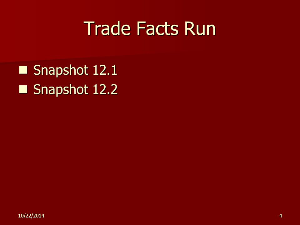 10/22/20144 Trade Facts Run Snapshot 12.1 Snapshot 12.1 Snapshot 12.2 Snapshot 12.2