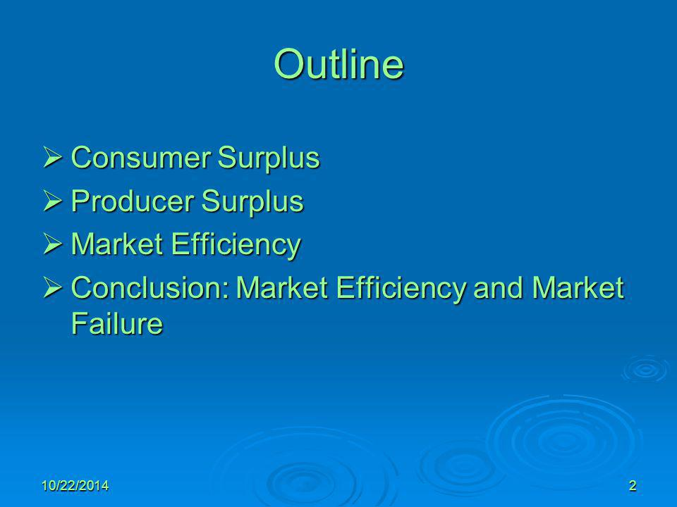 10/22/20142 Outline  Consumer Surplus  Producer Surplus  Market Efficiency  Conclusion: Market Efficiency and Market Failure