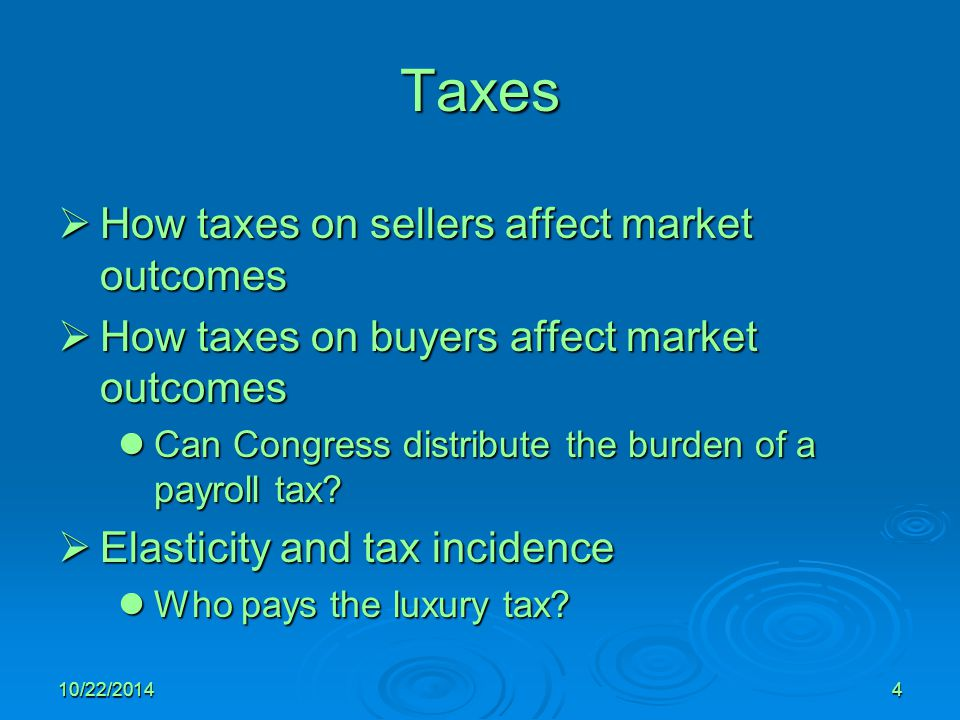10/22/20144 Taxes  How taxes on sellers affect market outcomes  How taxes on buyers affect market outcomes Can Congress distribute the burden of a payroll tax.