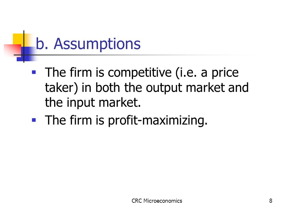 CRC Microeconomics8 b. Assumptions  The firm is competitive (i.e.