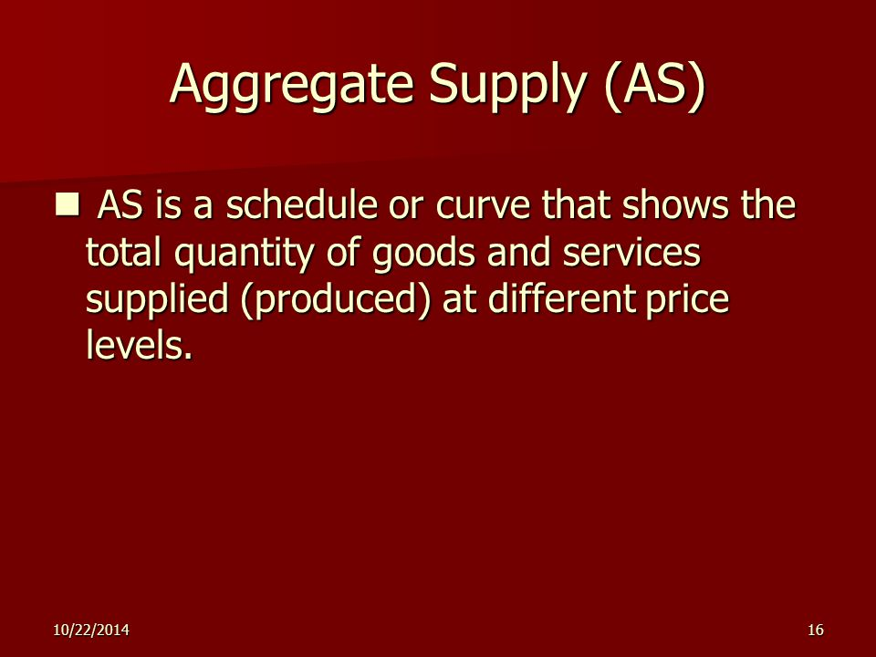 10/22/201416 Aggregate Supply (AS) AS is a schedule or curve that shows the total quantity of goods and services supplied (produced) at different price levels.