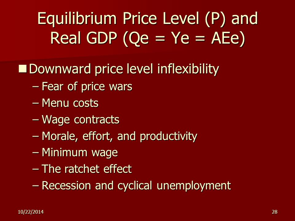 10/22/201428 Equilibrium Price Level (P) and Real GDP (Qe = Ye = AEe) Downward price level inflexibility Downward price level inflexibility –Fear of price wars –Menu costs –Wage contracts –Morale, effort, and productivity –Minimum wage –The ratchet effect –Recession and cyclical unemployment