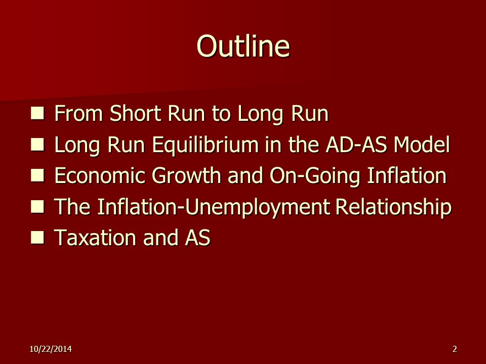 2 Outline From Short Run to Long Run From Short Run to Long Run Long Run Equilibrium in the AD-AS Model Long Run Equilibrium in the AD-AS Model Economic Growth and On-Going Inflation Economic Growth and On-Going Inflation The Inflation-Unemployment Relationship The Inflation-Unemployment Relationship Taxation and AS Taxation and AS