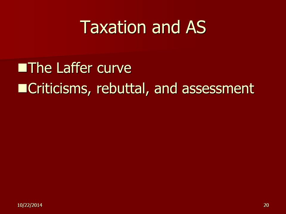 10/22/ Taxation and AS The Laffer curve The Laffer curve Criticisms, rebuttal, and assessment Criticisms, rebuttal, and assessment