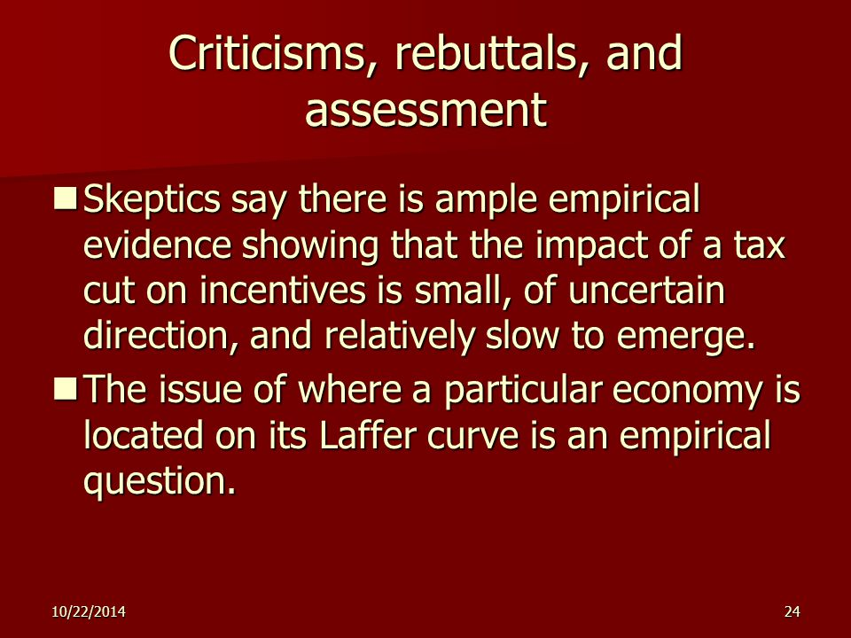10/22/ Criticisms, rebuttals, and assessment Skeptics say there is ample empirical evidence showing that the impact of a tax cut on incentives is small, of uncertain direction, and relatively slow to emerge.