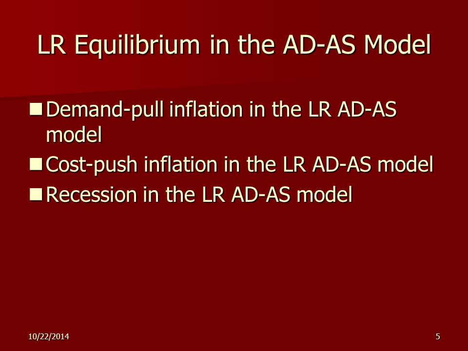 10/22/20145 LR Equilibrium in the AD-AS Model Demand-pull inflation in the LR AD-AS model Demand-pull inflation in the LR AD-AS model Cost-push inflation in the LR AD-AS model Cost-push inflation in the LR AD-AS model Recession in the LR AD-AS model Recession in the LR AD-AS model