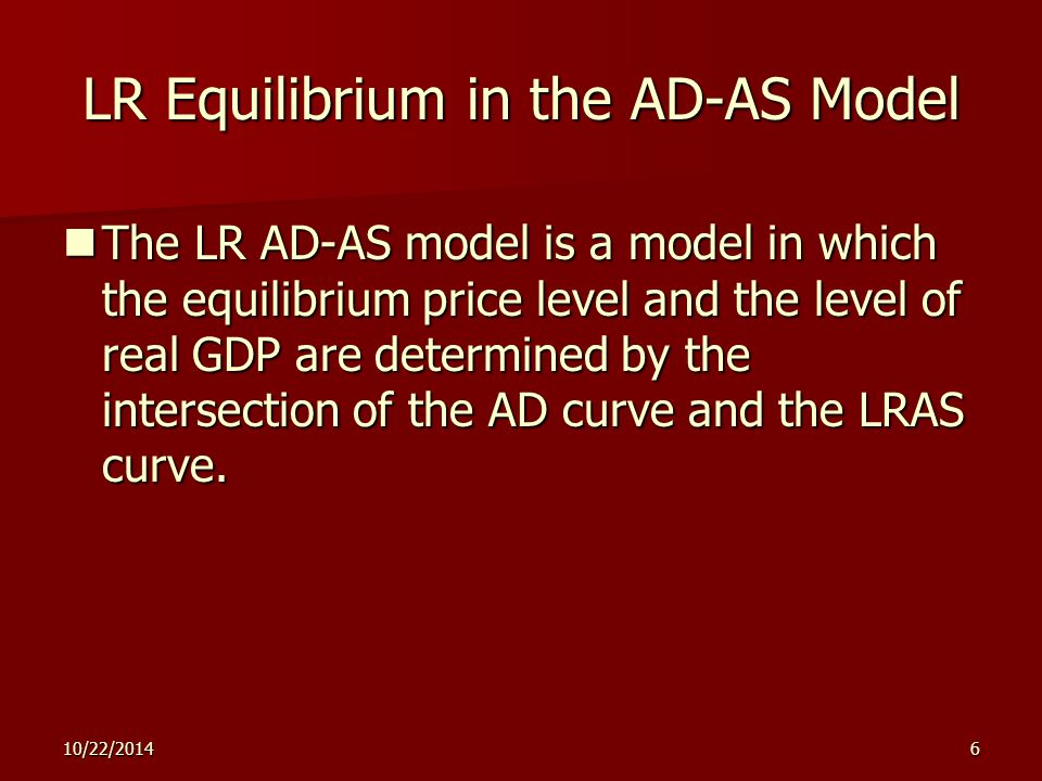 10/22/20146 LR Equilibrium in the AD-AS Model The LR AD-AS model is a model in which the equilibrium price level and the level of real GDP are determined by the intersection of the AD curve and the LRAS curve.