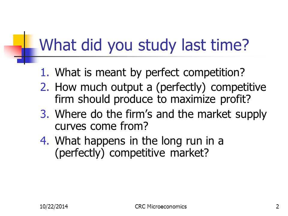 10/22/2014CRC Microeconomics2 What did you study last time? 1.What is meant by perfect competition? 2.How much output a (perfectly) competitive firm s
