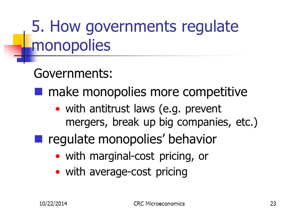 10/22/2014CRC Microeconomics23 5. How governments regulate monopolies Governments: make monopolies more competitive with antitrust laws (e.g. prevent