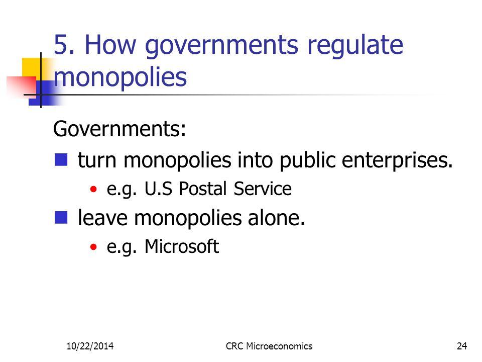 10/22/2014CRC Microeconomics24 5. How governments regulate monopolies Governments: turn monopolies into public enterprises. e.g. U.S Postal Service le