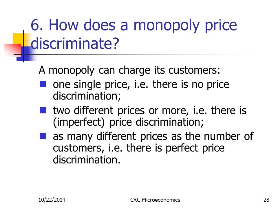 10/22/2014CRC Microeconomics28 6. How does a monopoly price discriminate? A monopoly can charge its customers: one single price, i.e. there is no pric
