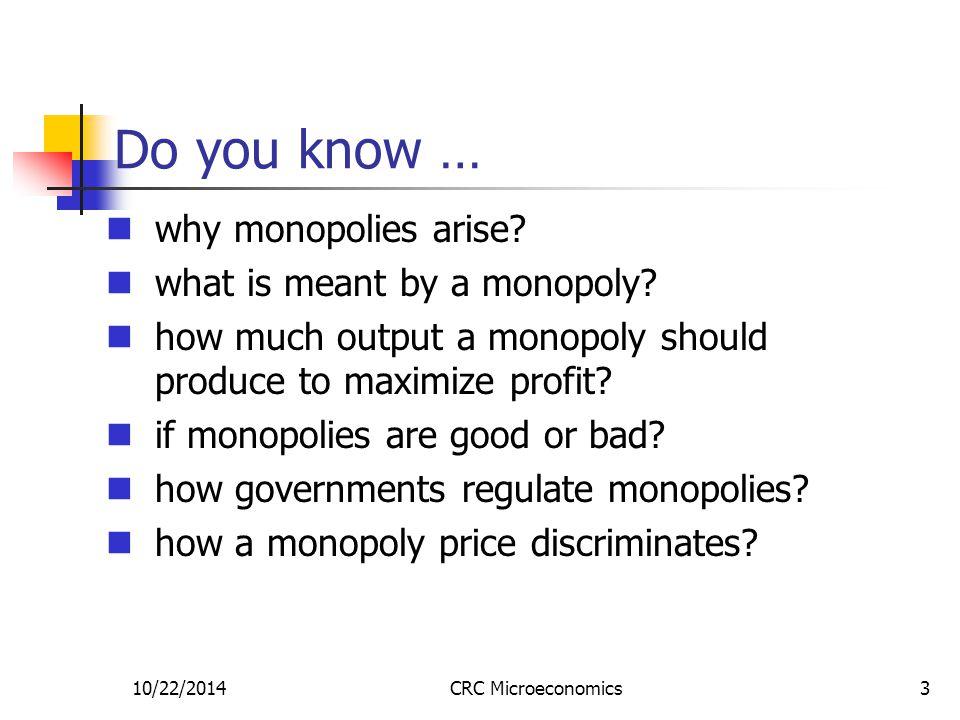 10/22/2014CRC Microeconomics4 1.Why do monopolies arise.