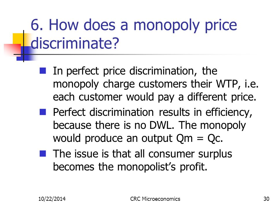10/22/2014CRC Microeconomics30 6. How does a monopoly price discriminate? In perfect price discrimination, the monopoly charge customers their WTP, i.