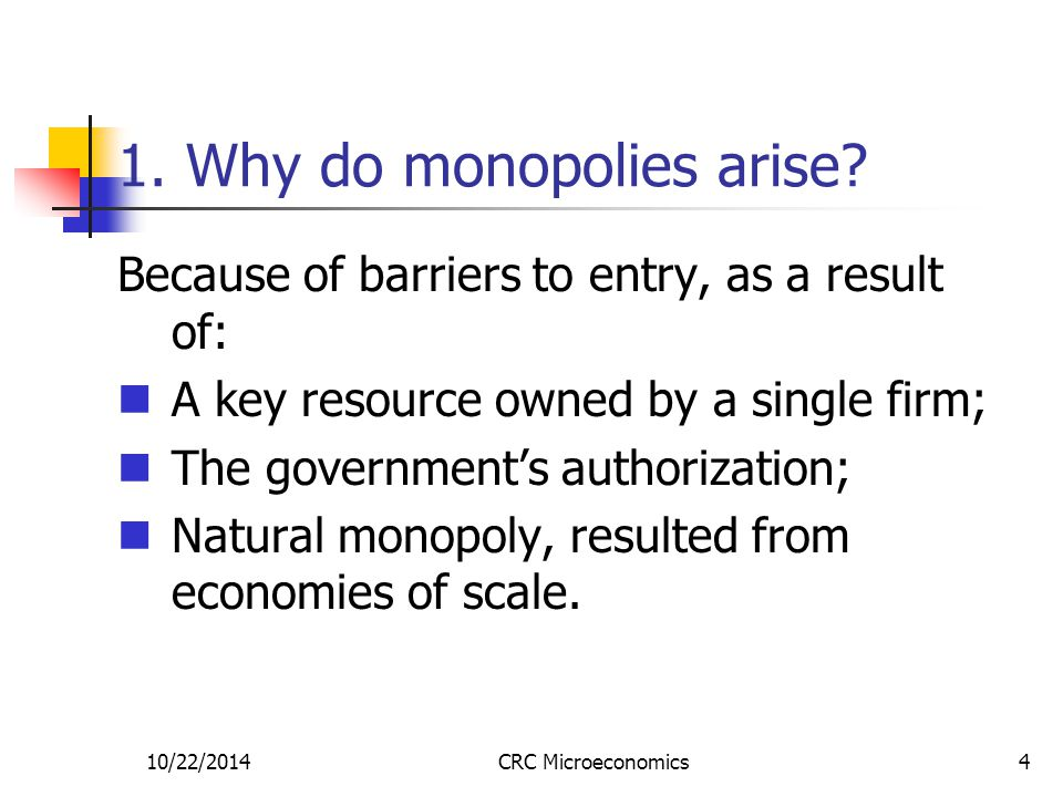 10/22/2014CRC Microeconomics4 1. Why do monopolies arise? Because of barriers to entry, as a result of: A key resource owned by a single firm; The gov