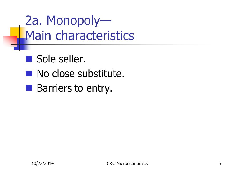 10/22/2014CRC Microeconomics5 2a. Monopoly— Main characteristics Sole seller.