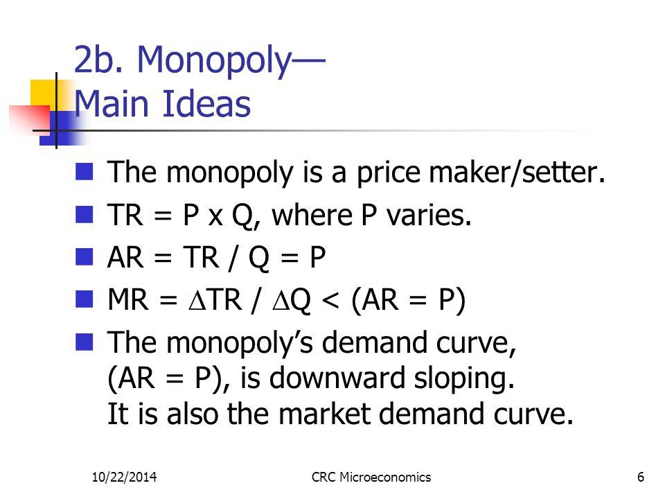10/22/2014CRC Microeconomics6 2b. Monopoly— Main Ideas The monopoly is a price maker/setter. TR = P x Q, where P varies. AR = TR / Q = P MR =  TR / 