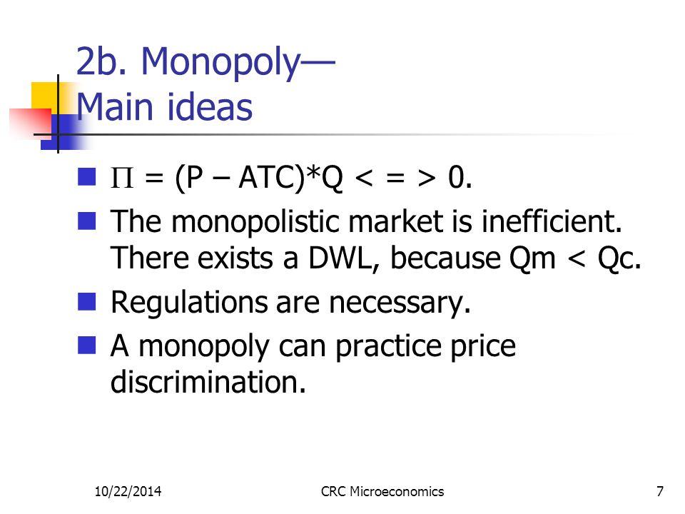 10/22/2014CRC Microeconomics7 2b. Monopoly— Main ideas  = (P – ATC)*Q 0. The monopolistic market is inefficient. There exists a DWL, because Qm < Qc.