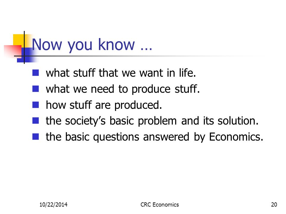 10/22/2014CRC Economics20 Now you know … what stuff that we want in life. what we need to produce stuff. how stuff are produced. the society's basic p