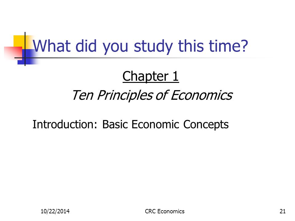 10/22/2014CRC Economics21 What did you study this time? Chapter 1 Ten Principles of Economics Introduction: Basic Economic Concepts