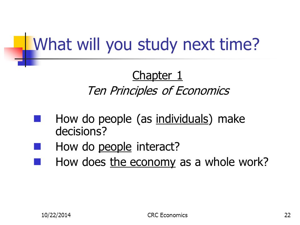 10/22/2014CRC Economics22 What will you study next time? Chapter 1 Ten Principles of Economics How do people (as individuals) make decisions? How do p