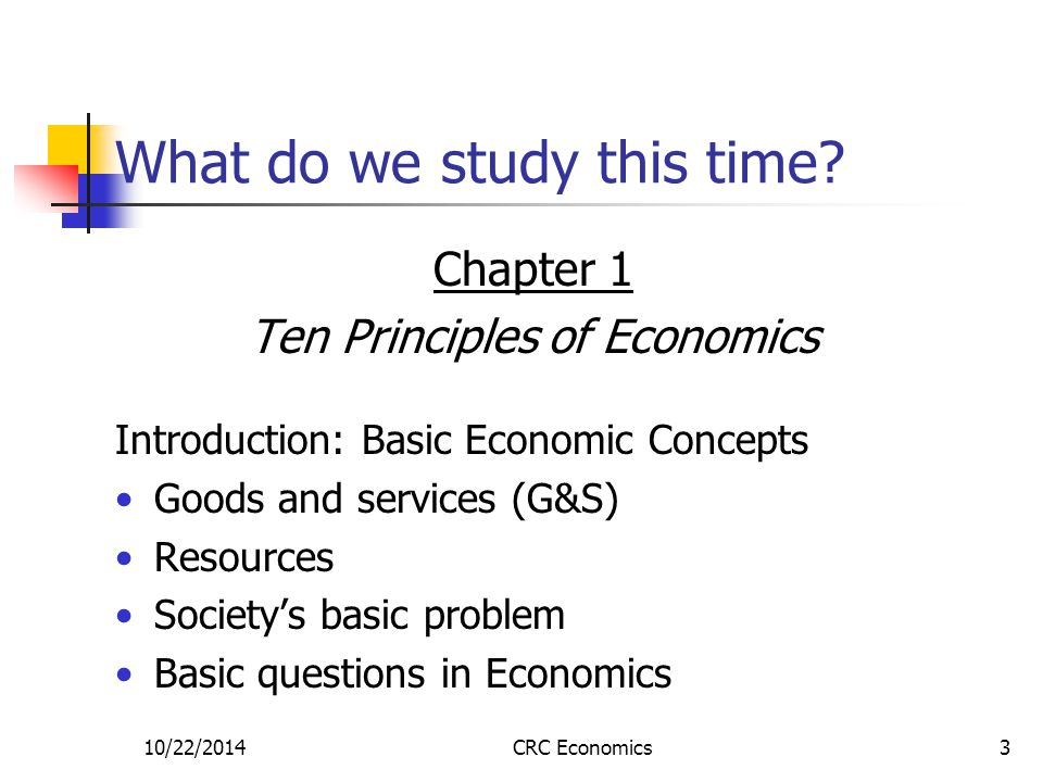 10/22/2014CRC Economics3 What do we study this time? Chapter 1 Ten Principles of Economics Introduction: Basic Economic Concepts Goods and services (G