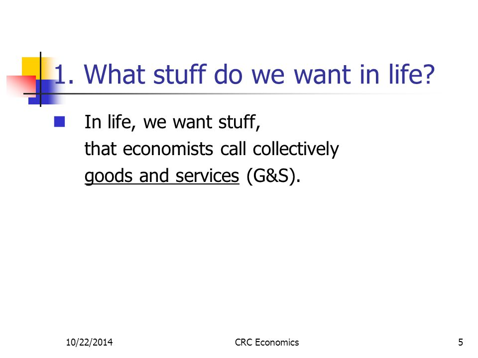 10/22/2014CRC Economics5 1. What stuff do we want in life? In life, we want stuff, that economists call collectively goods and services (G&S).