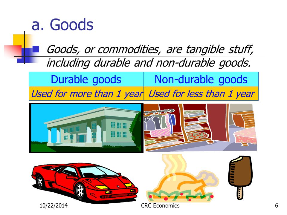 10/22/2014CRC Economics6 a. Goods Goods, or commodities, are tangible stuff, including durable and non-durable goods. Durable goods Used for more than