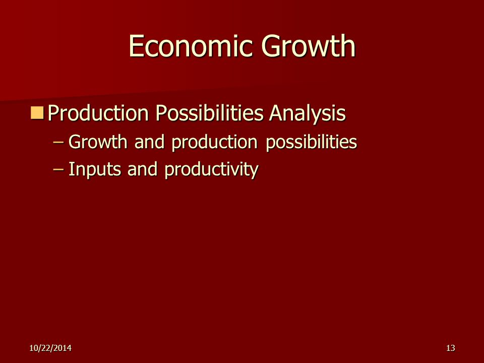 10/22/201413 Economic Growth Production Possibilities Analysis Production Possibilities Analysis –Growth and production possibilities –Inputs and prod