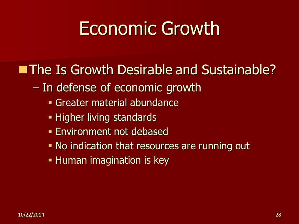 10/22/201428 Economic Growth The Is Growth Desirable and Sustainable? The Is Growth Desirable and Sustainable? –In defense of economic growth  Greate