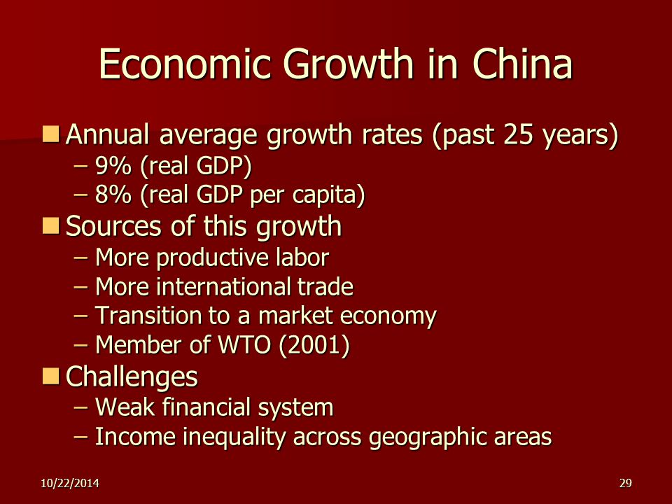 10/22/201429 Economic Growth in China Annual average growth rates (past 25 years) Annual average growth rates (past 25 years) –9% (real GDP) –8% (real GDP per capita) Sources of this growth Sources of this growth –More productive labor –More international trade –Transition to a market economy –Member of WTO (2001) Challenges Challenges –Weak financial system –Income inequality across geographic areas