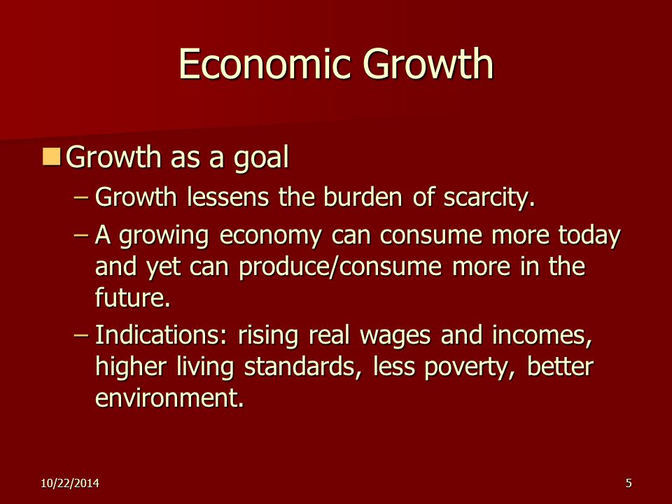 10/22/20145 Economic Growth Growth as a goal Growth as a goal –Growth lessens the burden of scarcity. –A growing economy can consume more today and ye