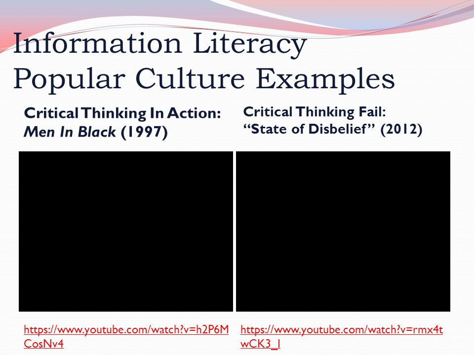 Information Literacy Popular Culture Examples Critical Thinking In Action: Men In Black (1997) Critical Thinking Fail: State of Disbelief (2012) https://www.youtube.com/watch v=rmx4t wCK3_I https://www.youtube.com/watch v=h2P6M CosNv4