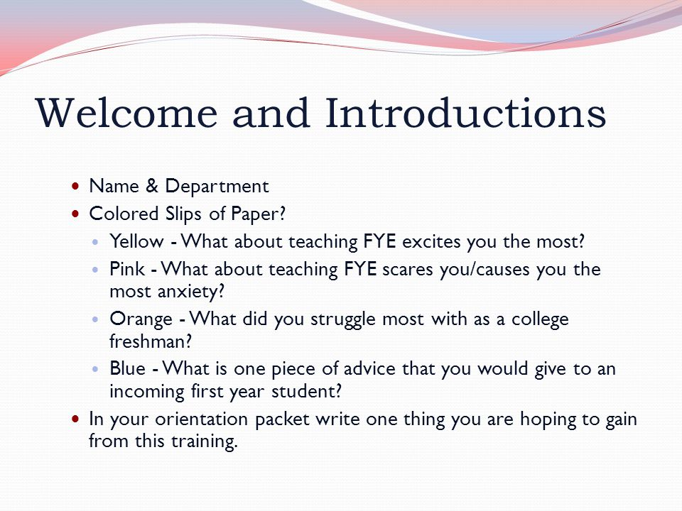 Welcome and Introductions Name & Department Colored Slips of Paper? Yellow - What about teaching FYE excites you the most? Pink - What about teaching