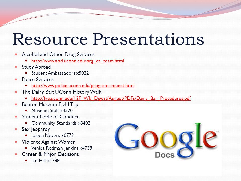 Resource Presentations Alcohol and Other Drug Services http://www.aod.uconn.edu/org_ca_team.html Study Abroad Student Ambassadors x5022 Police Services http://www.police.uconn.edu/programrequest.html The Dairy Bar: UConn History Walk http://fye.uconn.edu/12F_Wk_Digest/August/PDFs/Dairy_Bar_Procedures.pdf Benton Museum Field Trip Museum Staff x4520 Student Code of Conduct Community Standards x8402 Sex Jeopardy Joleen Nevers x0772 Violence Against Women Venida Rodman Jenkins x4738 Career & Major Decisions Jim Hill x1788