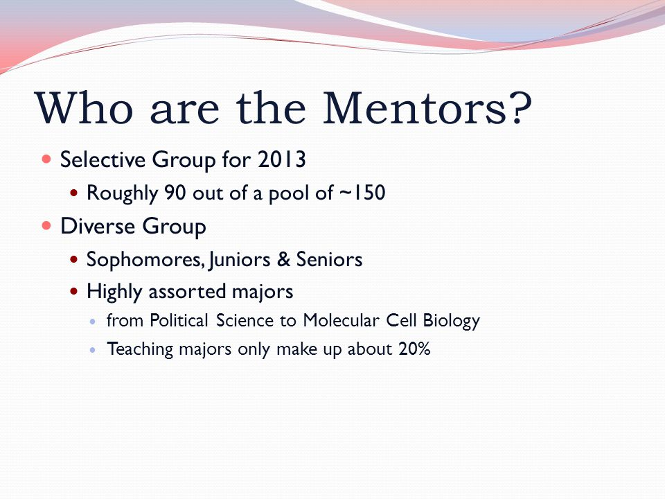 Who are the Mentors? Selective Group for 2013 Roughly 90 out of a pool of ~150 Diverse Group Sophomores, Juniors & Seniors Highly assorted majors from