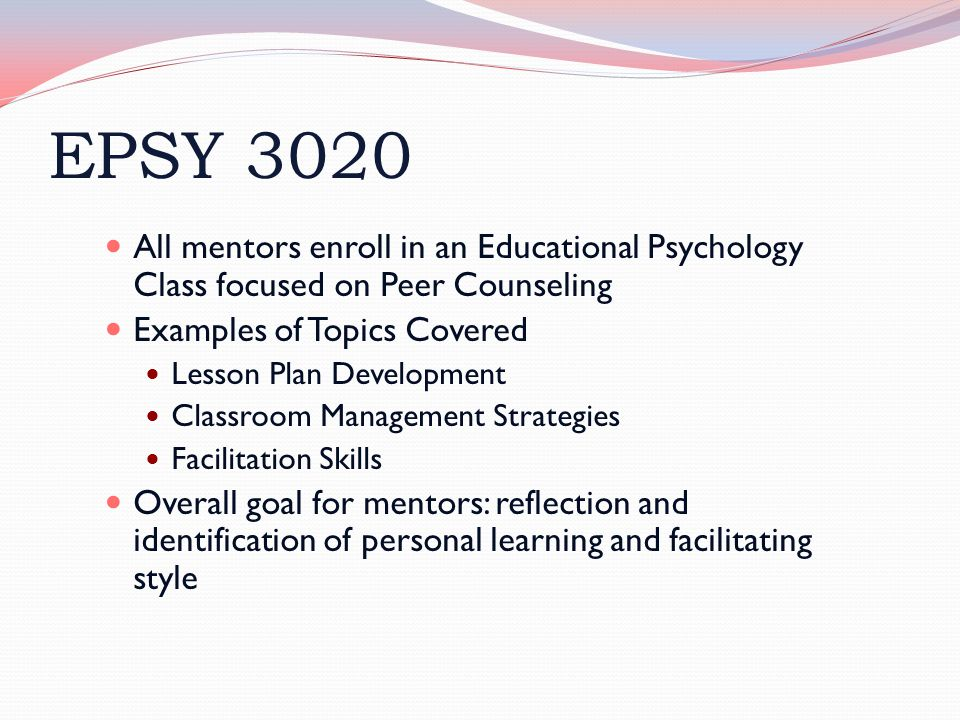 EPSY 3020 All mentors enroll in an Educational Psychology Class focused on Peer Counseling Examples of Topics Covered Lesson Plan Development Classroo