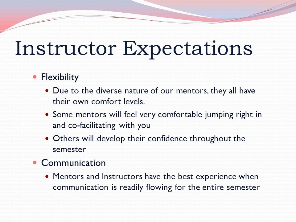 Instructor Expectations Flexibility Due to the diverse nature of our mentors, they all have their own comfort levels.