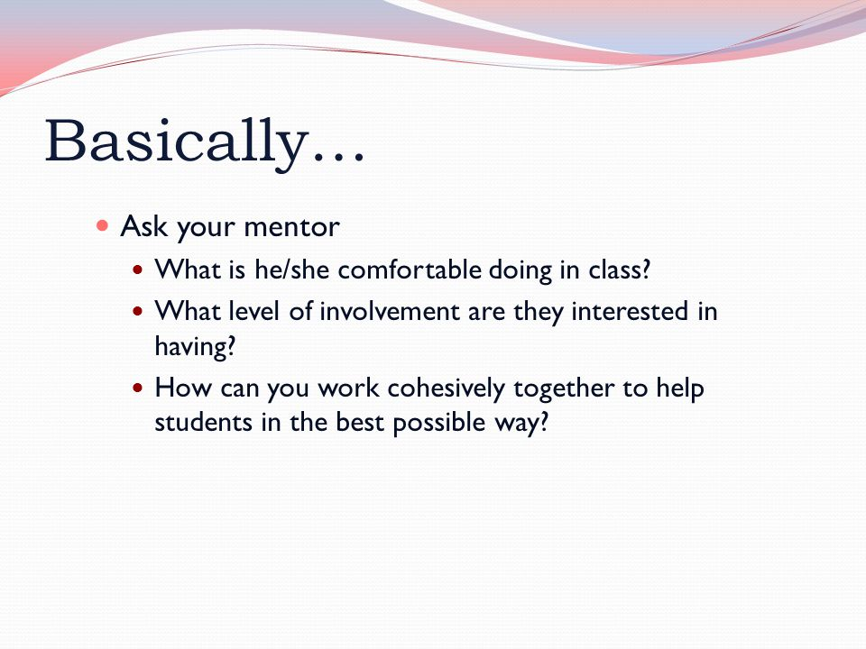 Basically… Ask your mentor What is he/she comfortable doing in class.
