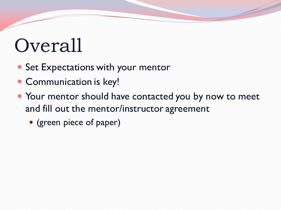 Overall Set Expectations with your mentor Communication is key! Your mentor should have contacted you by now to meet and fill out the mentor/instructo