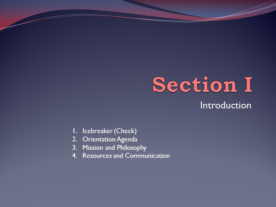 Introduction 1.Icebreaker (Check) 2.Orientation Agenda 3.Mission and Philosophy 4.Resources and Communication