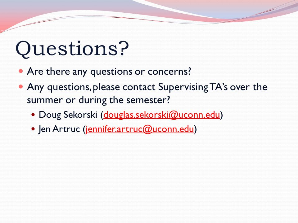 Questions? Are there any questions or concerns? Any questions, please contact Supervising TA's over the summer or during the semester? Doug Sekorski (